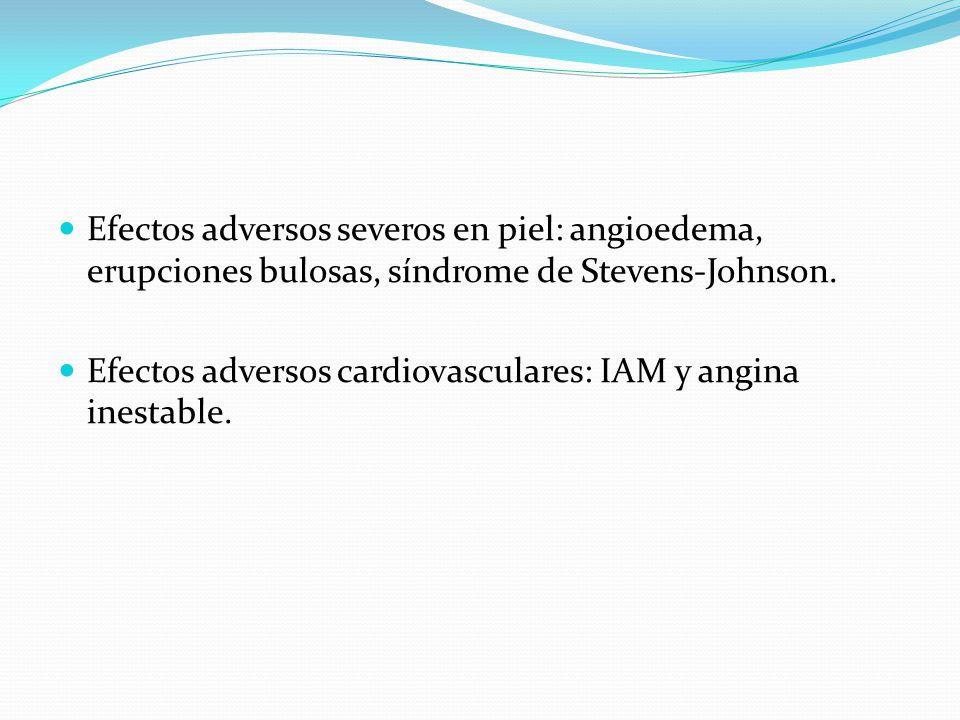 Efectos adversos severos en piel: angioedema, erupciones bulosas, síndrome de Stevens-Johnson. Efectos adversos cardiovasculares: IAM y angina inestab