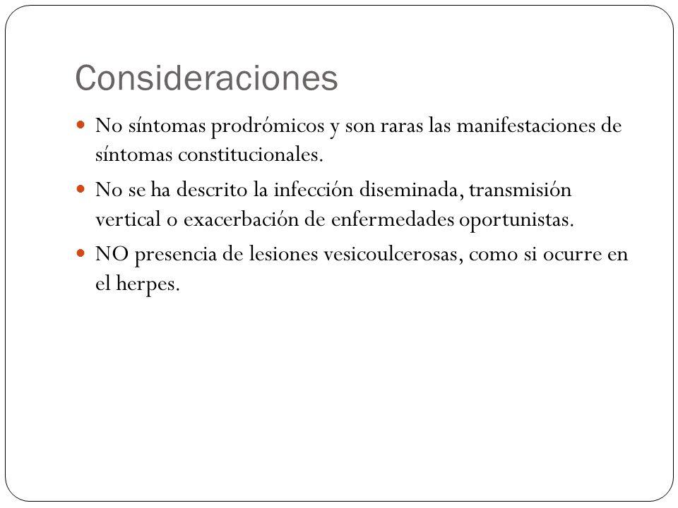 Consideraciones No síntomas prodrómicos y son raras las manifestaciones de síntomas constitucionales. No se ha descrito la infección diseminada, trans