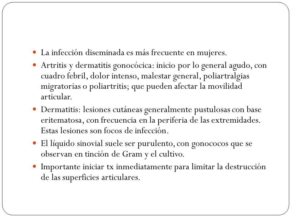La infección diseminada es más frecuente en mujeres. Artritis y dermatitis gonocócica: inicio por lo general agudo, con cuadro febril, dolor intenso,