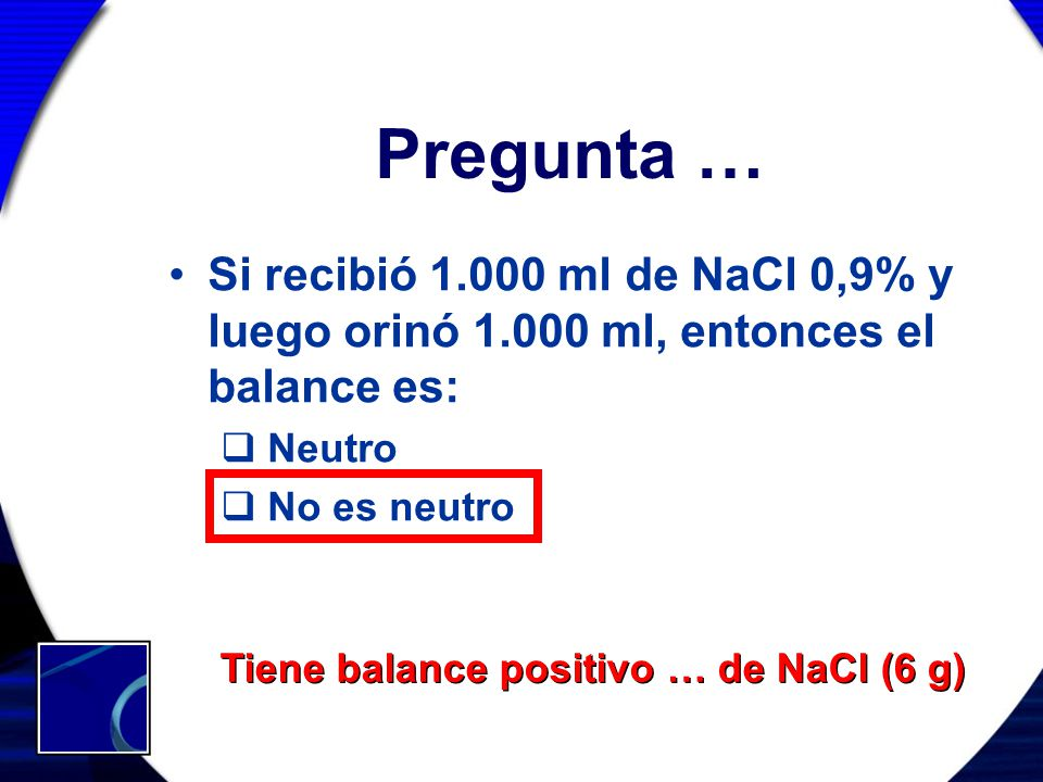 Pregunta … Si recibió 1.000 ml de NaCl 0,9% y luego orinó 1.000 ml, entonces el balance es: Neutro No es neutro Tiene balance positivo … de NaCl (6 g)