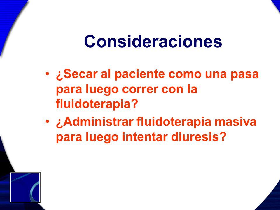 Consideraciones ¿Secar al paciente como una pasa para luego correr con la fluidoterapia? ¿Administrar fluidoterapia masiva para luego intentar diuresi