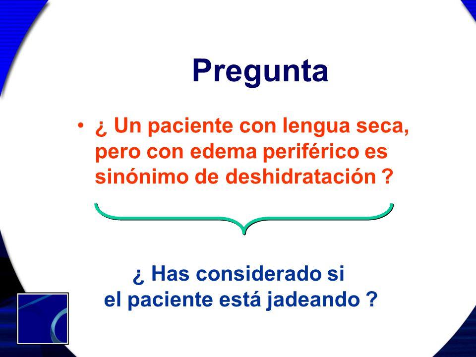 Pregunta ¿ Un paciente con lengua seca, pero con edema periférico es sinónimo de deshidratación ? ¿ Has considerado si el paciente está jadeando ?