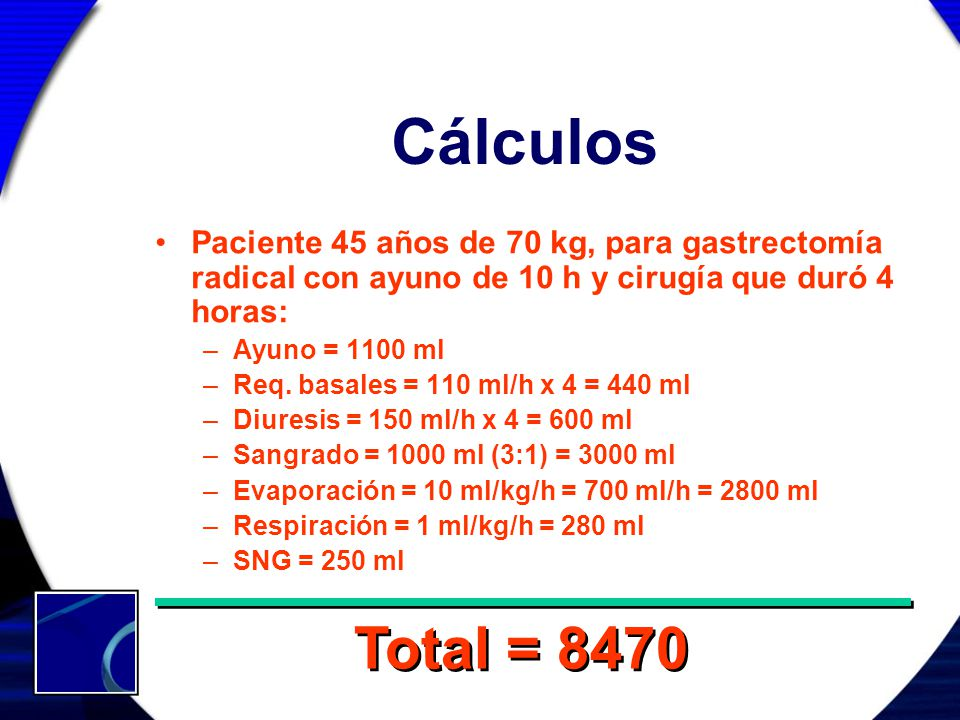 Cálculos Paciente 45 años de 70 kg, para gastrectomía radical con ayuno de 10 h y cirugía que duró 4 horas: –Ayuno = 1100 ml –Req. basales = 110 ml/h