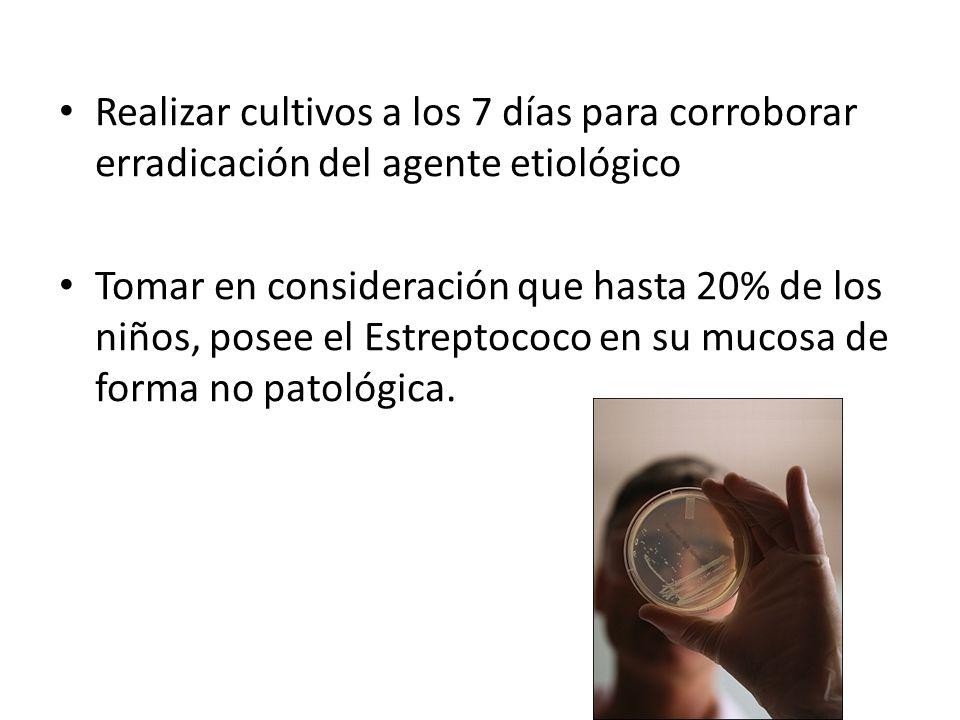 Realizar cultivos a los 7 días para corroborar erradicación del agente etiológico Tomar en consideración que hasta 20% de los niños, posee el Estreptococo en su mucosa de forma no patológica.