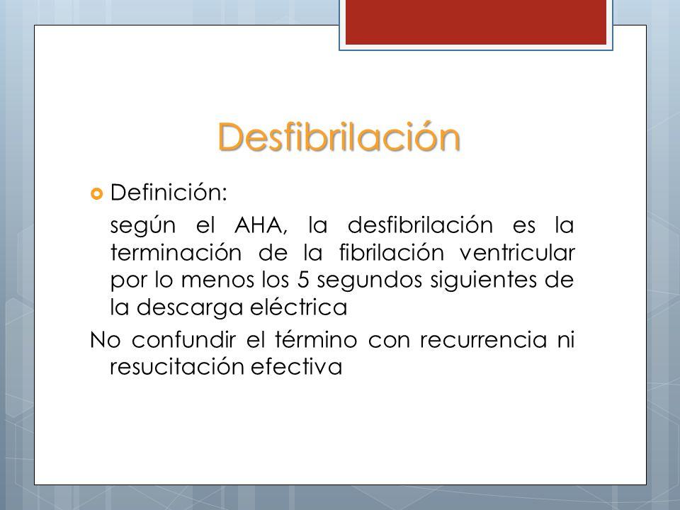 Desfibrilación Definición: según el AHA, la desfibrilación es la terminación de la fibrilación ventricular por lo menos los 5 segundos siguientes de la descarga eléctrica No confundir el término con recurrencia ni resucitación efectiva