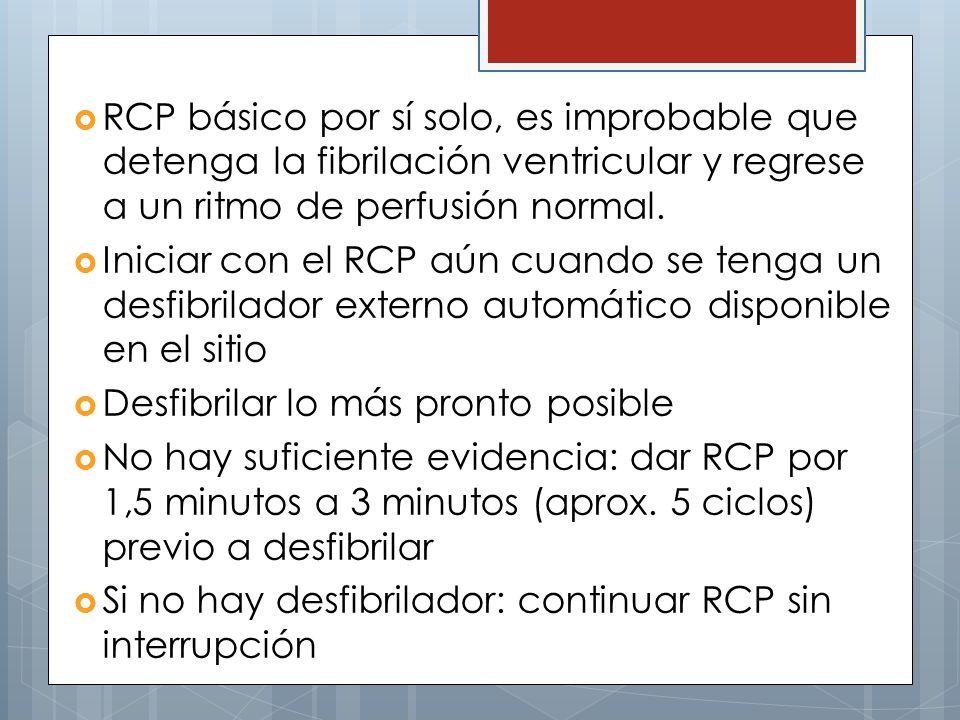 RCP básico por sí solo, es improbable que detenga la fibrilación ventricular y regrese a un ritmo de perfusión normal. Iniciar con el RCP aún cuando s