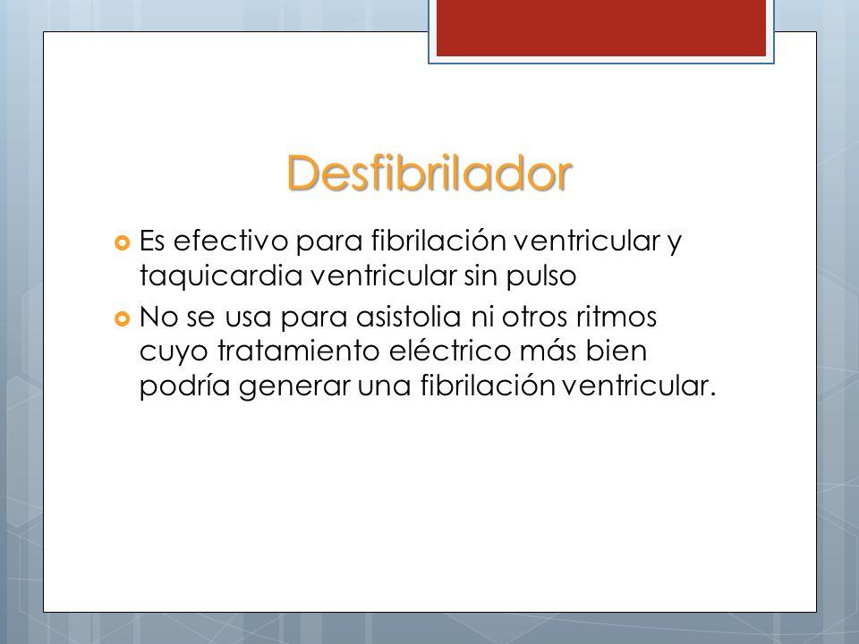 Desfibrilador Es efectivo para fibrilación ventricular y taquicardia ventricular sin pulso No se usa para asistolia ni otros ritmos cuyo tratamiento eléctrico más bien podría generar una fibrilación ventricular.