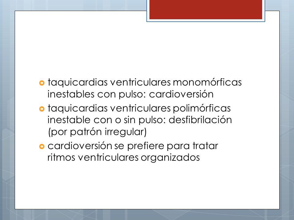 taquicardias ventriculares monomórficas inestables con pulso: cardioversión taquicardias ventriculares polimórficas inestable con o sin pulso: desfibrilación (por patrón irregular) cardioversión se prefiere para tratar ritmos ventriculares organizados