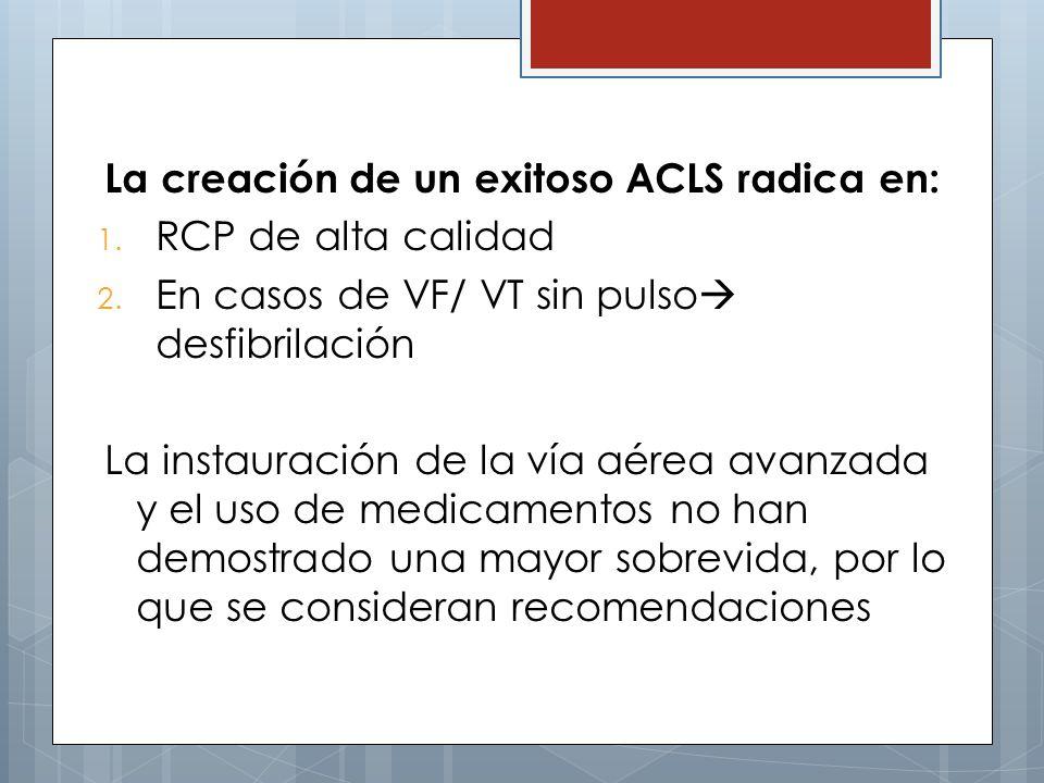 La creación de un exitoso ACLS radica en: 1. RCP de alta calidad 2. En casos de VF/ VT sin pulso desfibrilación La instauración de la vía aérea avanza
