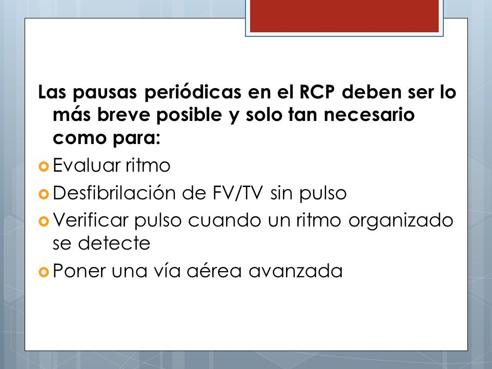 Las pausas periódicas en el RCP deben ser lo más breve posible y solo tan necesario como para: Evaluar ritmo Desfibrilación de FV/TV sin pulso Verificar pulso cuando un ritmo organizado se detecte Poner una vía aérea avanzada