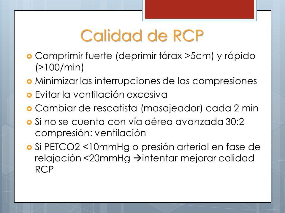 Calidad de RCP Comprimir fuerte (deprimir tórax >5cm) y rápido (>100/min) Minimizar las interrupciones de las compresiones Evitar la ventilación excesiva Cambiar de rescatista (masajeador) cada 2 min Si no se cuenta con vía aérea avanzada 30:2 compresión: ventilación Si PETCO2 <10mmHg o presión arterial en fase de relajación <20mmHg intentar mejorar calidad RCP