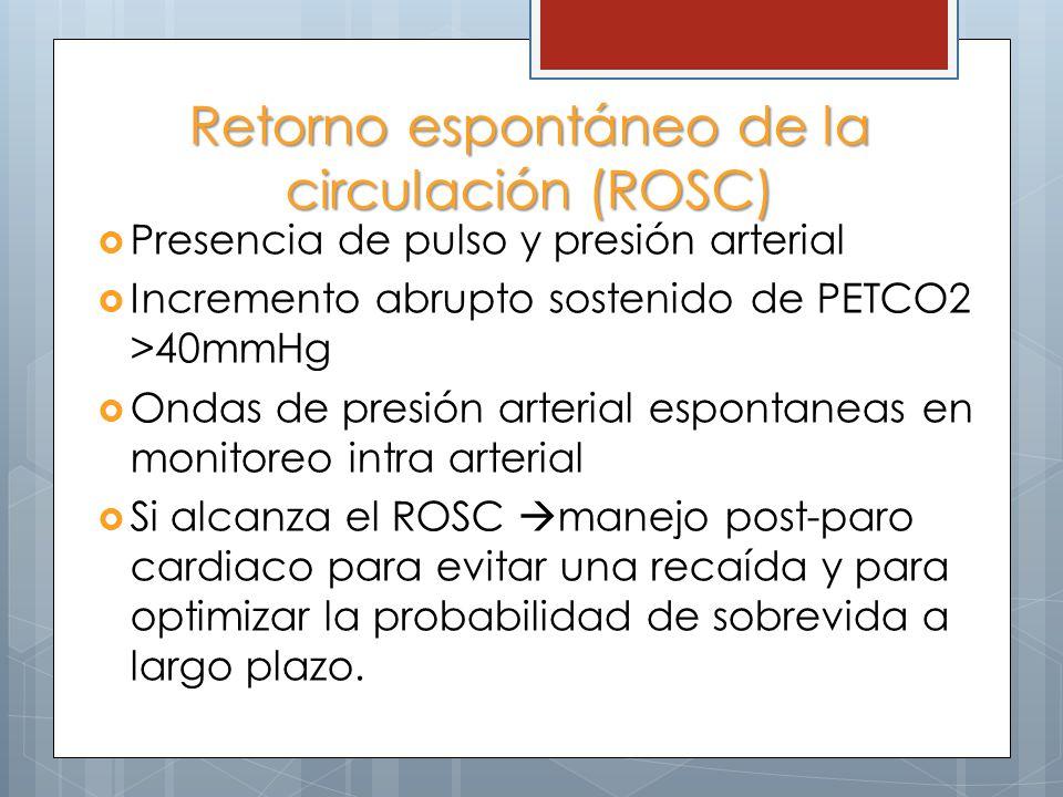 Retorno espontáneo de la circulación (ROSC) Presencia de pulso y presión arterial Incremento abrupto sostenido de PETCO2 >40mmHg Ondas de presión arterial espontaneas en monitoreo intra arterial Si alcanza el ROSC manejo post-paro cardiaco para evitar una recaída y para optimizar la probabilidad de sobrevida a largo plazo.