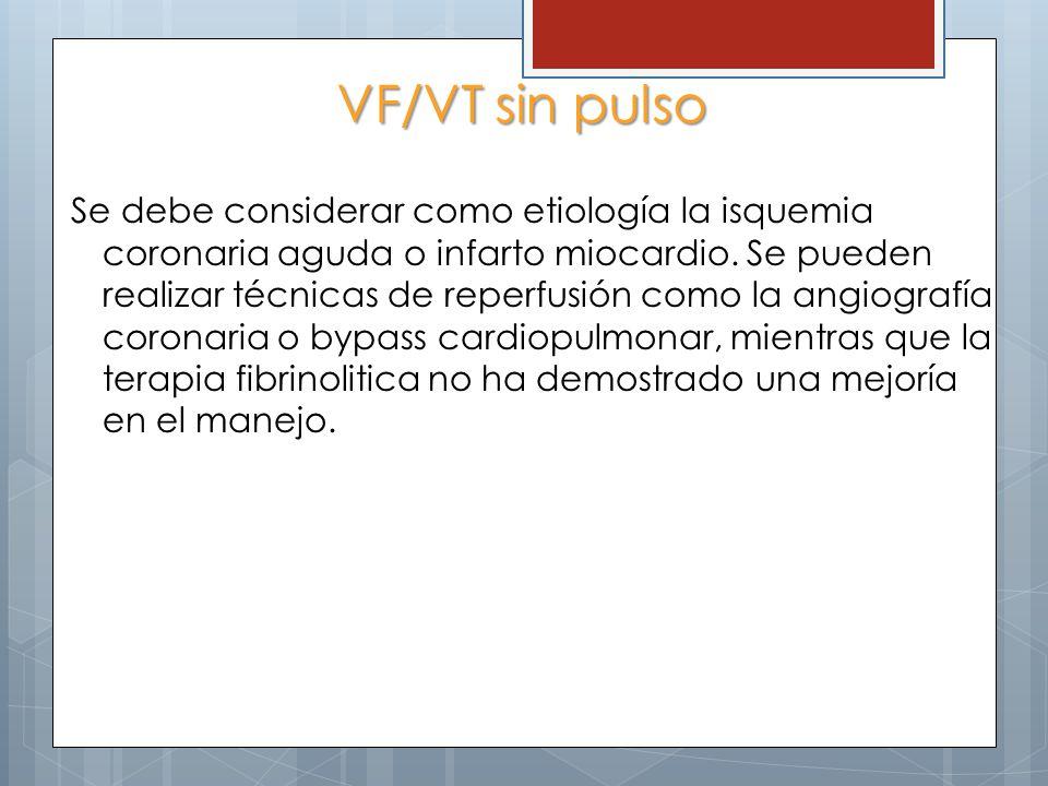 VF/VT sin pulso Se debe considerar como etiología la isquemia coronaria aguda o infarto miocardio. Se pueden realizar técnicas de reperfusión como la