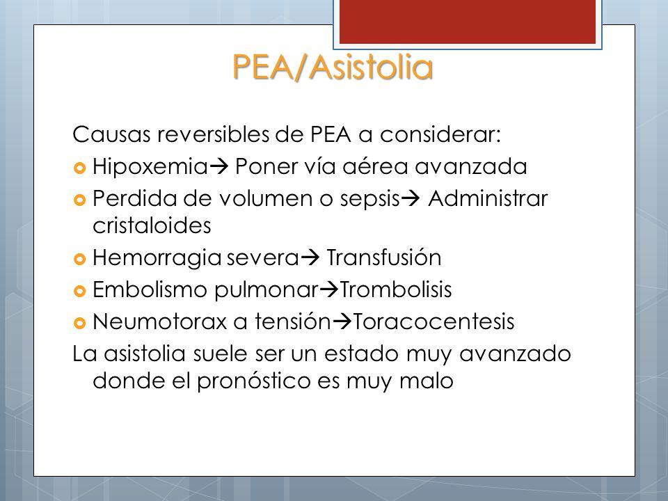 PEA/Asistolia Causas reversibles de PEA a considerar: Hipoxemia Poner vía aérea avanzada Perdida de volumen o sepsis Administrar cristaloides Hemorragia severa Transfusión Embolismo pulmonar Trombolisis Neumotorax a tensión Toracocentesis La asistolia suele ser un estado muy avanzado donde el pronóstico es muy malo