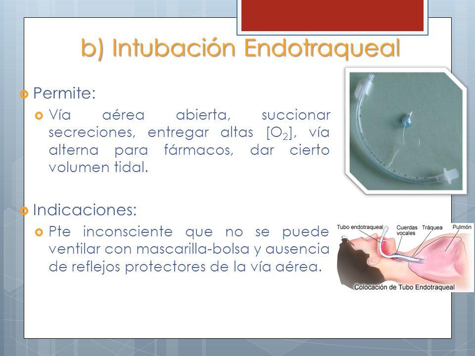 b) Intubación Endotraqueal Permite: Vía aérea abierta, succionar secreciones, entregar altas [O 2 ], vía alterna para fármacos, dar cierto volumen tid