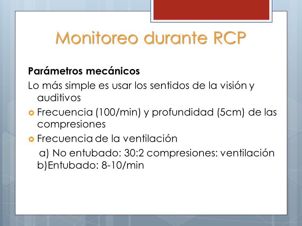 Monitoreo durante RCP Parámetros mecánicos Lo más simple es usar los sentidos de la visión y auditivos Frecuencia (100/min) y profundidad (5cm) de las compresiones Frecuencia de la ventilación a) No entubado: 30:2 compresiones: ventilación b)Entubado: 8-10/min