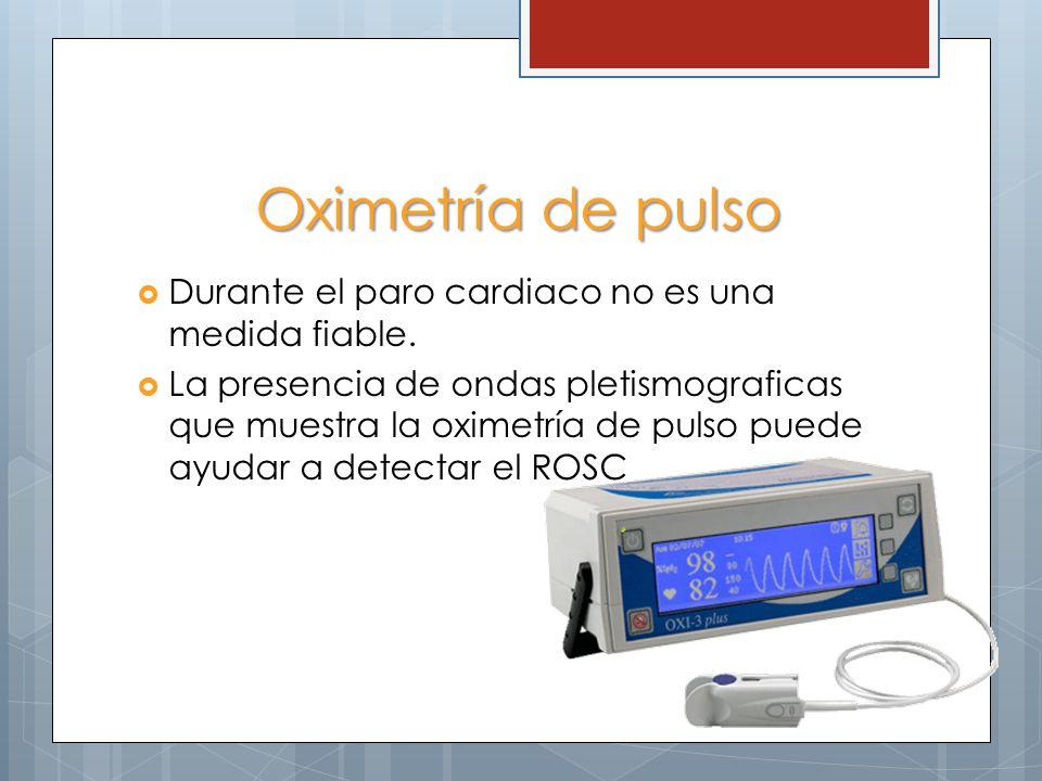 Oximetría de pulso Durante el paro cardiaco no es una medida fiable. La presencia de ondas pletismograficas que muestra la oximetría de pulso puede ay