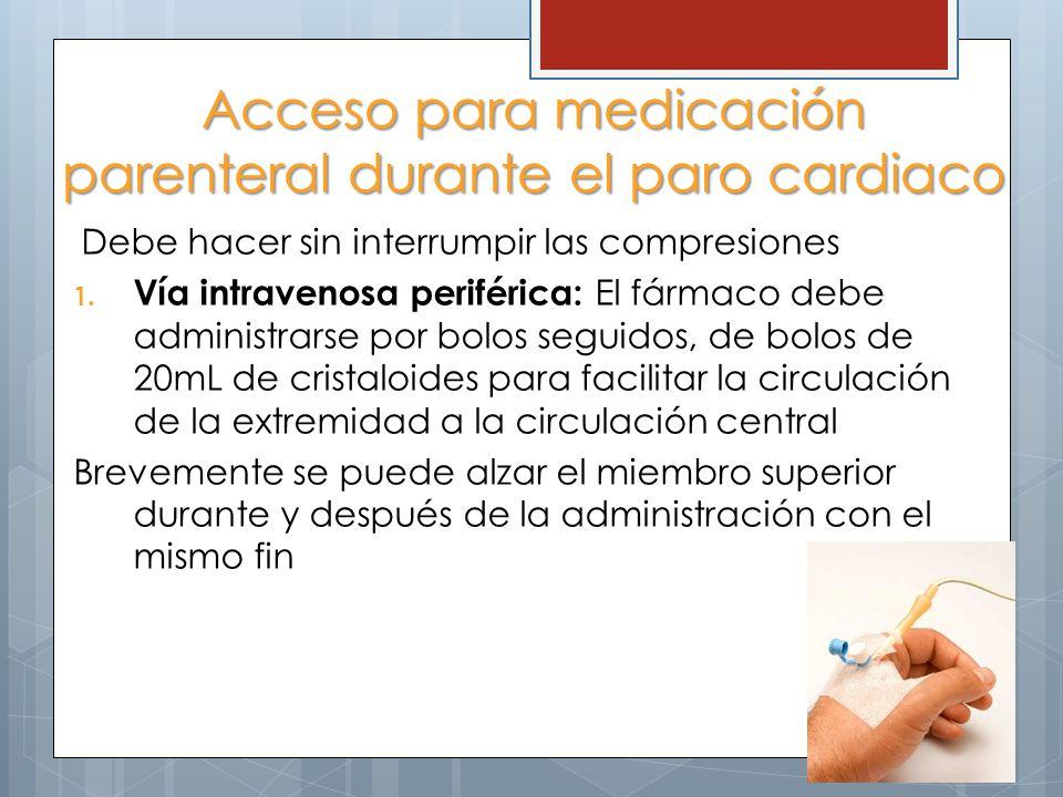 Acceso para medicación parenteral durante el paro cardiaco Debe hacer sin interrumpir las compresiones 1. Vía intravenosa periférica: El fármaco debe
