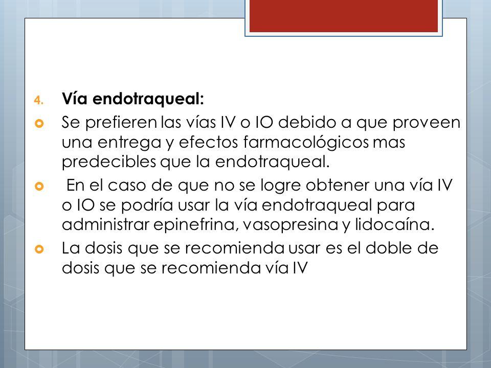 4. Vía endotraqueal: Se prefieren las vías IV o IO debido a que proveen una entrega y efectos farmacológicos mas predecibles que la endotraqueal. En e
