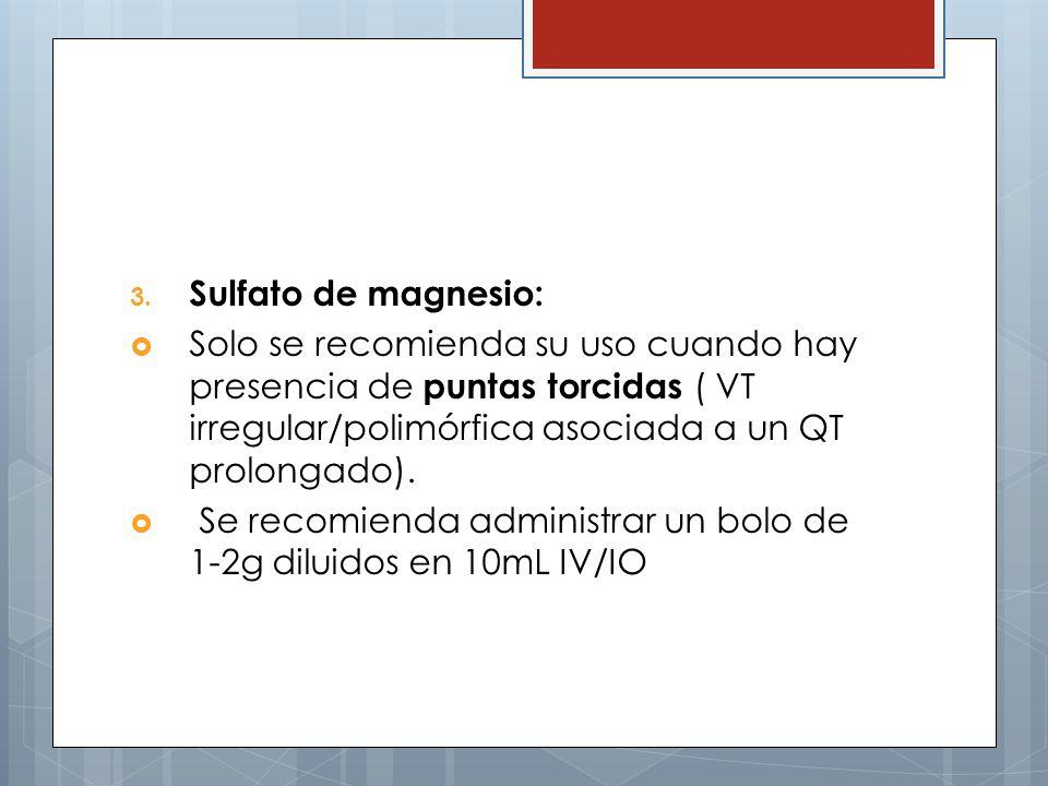 3. Sulfato de magnesio: Solo se recomienda su uso cuando hay presencia de puntas torcidas ( VT irregular/polimórfica asociada a un QT prolongado). Se