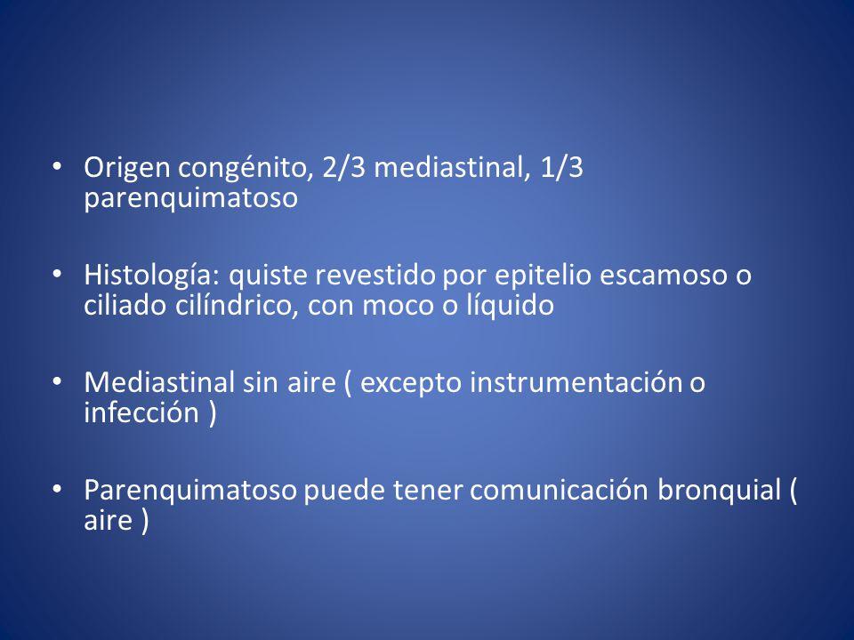 Origen congénito, 2/3 mediastinal, 1/3 parenquimatoso Histología: quiste revestido por epitelio escamoso o ciliado cilíndrico, con moco o líquido Mediastinal sin aire ( excepto instrumentación o infección ) Parenquimatoso puede tener comunicación bronquial ( aire )