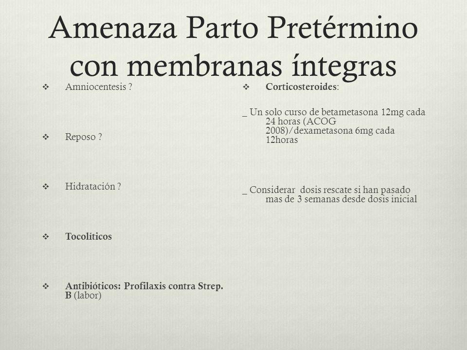Amenaza Parto Pretérmino con membranas íntegras Amniocentesis ? Reposo ? Hidratación ? Tocolíticos Antibióticos: Profilaxis contra Strep. B (labor) Co