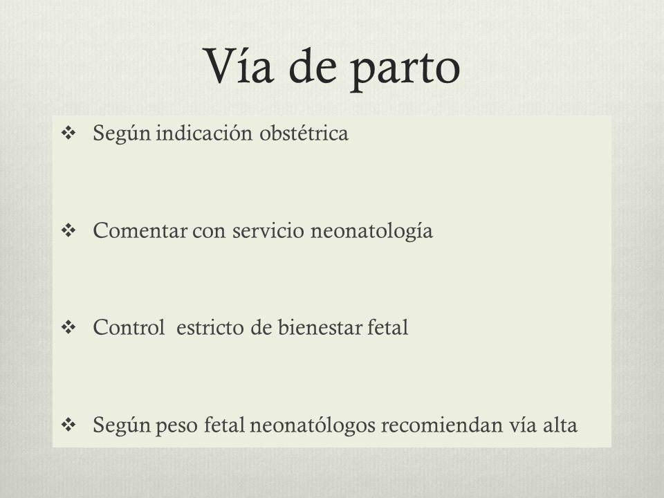 Vía de parto Según indicación obstétrica Comentar con servicio neonatología Control estricto de bienestar fetal Según peso fetal neonatólogos recomiendan vía alta