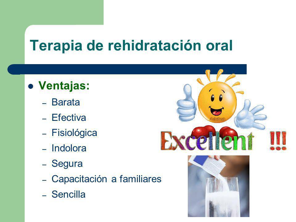 Terapia de rehidratación oral Ventajas: – Barata – Efectiva – Fisiológica – Indolora – Segura – Capacitación a familiares – Sencilla