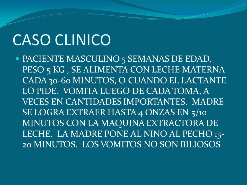 CASO CLINICO PACIENTE MASCULINO 5 SEMANAS DE EDAD, PESO 5 KG, SE ALIMENTA CON LECHE MATERNA CADA 30-60 MINUTOS, O CUANDO EL LACTANTE LO PIDE. VOMITA L