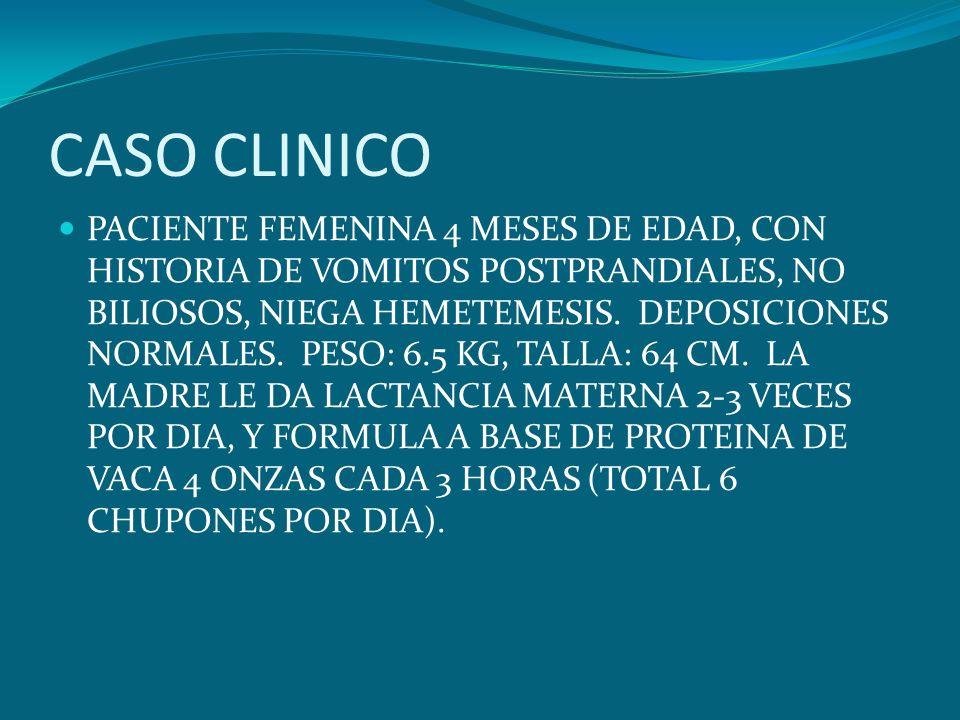 CASO CLINICO PACIENTE FEMENINA 4 MESES DE EDAD, CON HISTORIA DE VOMITOS POSTPRANDIALES, NO BILIOSOS, NIEGA HEMETEMESIS. DEPOSICIONES NORMALES. PESO: 6