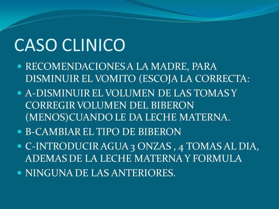 CASO CLINICO RECOMENDACIONES A LA MADRE, PARA DISMINUIR EL VOMITO (ESCOJA LA CORRECTA: A-DISMINUIR EL VOLUMEN DE LAS TOMAS Y CORREGIR VOLUMEN DEL BIBE