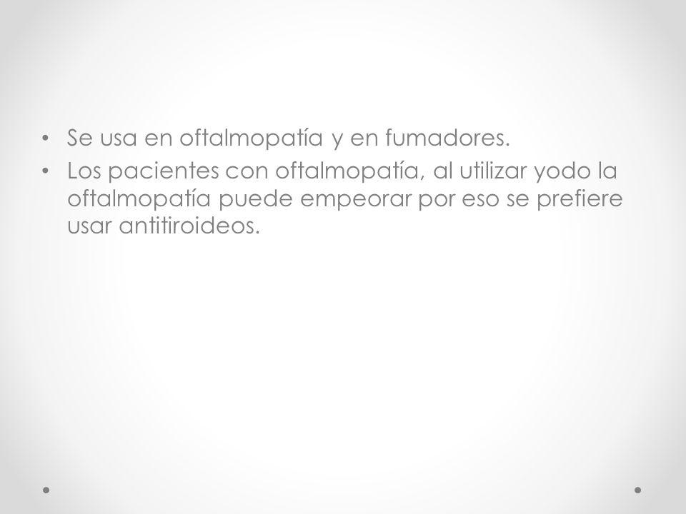 Se usa en oftalmopatía y en fumadores. Los pacientes con oftalmopatía, al utilizar yodo la oftalmopatía puede empeorar por eso se prefiere usar antiti