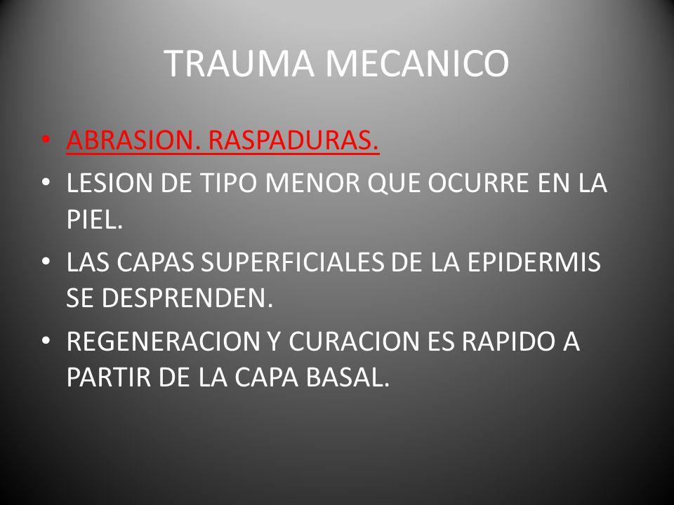 TRAUMA MECANICO ABRASION.RASPADURAS. LESION DE TIPO MENOR QUE OCURRE EN LA PIEL.