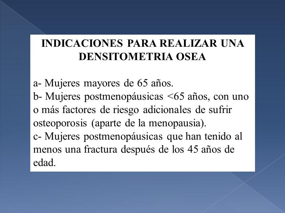 INDICACIONES PARA REALIZAR UNA DENSITOMETRIA OSEA a- Mujeres mayores de 65 años.