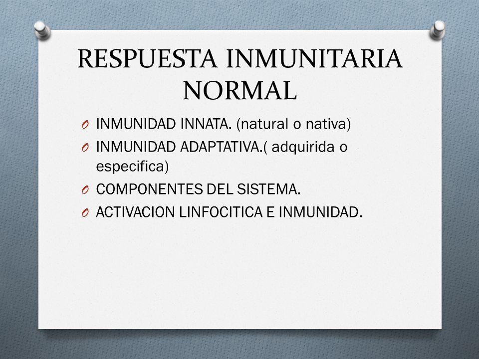 RESPUESTA INMUNITARIA NORMAL O INMUNIDAD INNATA. (natural o nativa) O INMUNIDAD ADAPTATIVA.( adquirida o especifica) O COMPONENTES DEL SISTEMA. O ACTI