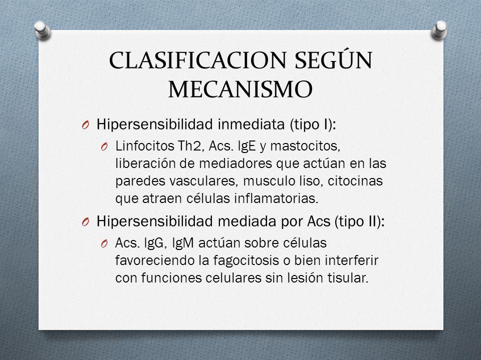 CLASIFICACION SEGÚN MECANISMO O Hipersensibilidad inmediata (tipo I): O Linfocitos Th2, Acs. IgE y mastocitos, liberación de mediadores que actúan en