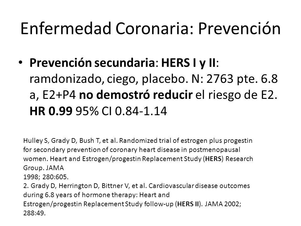 Enfermedad Coronaria: Prevención Prevención secundaria: HERS I y II: ramdonizado, ciego, placebo. N: 2763 pte. 6.8 a, E2+P4 no demostró reducir el rie
