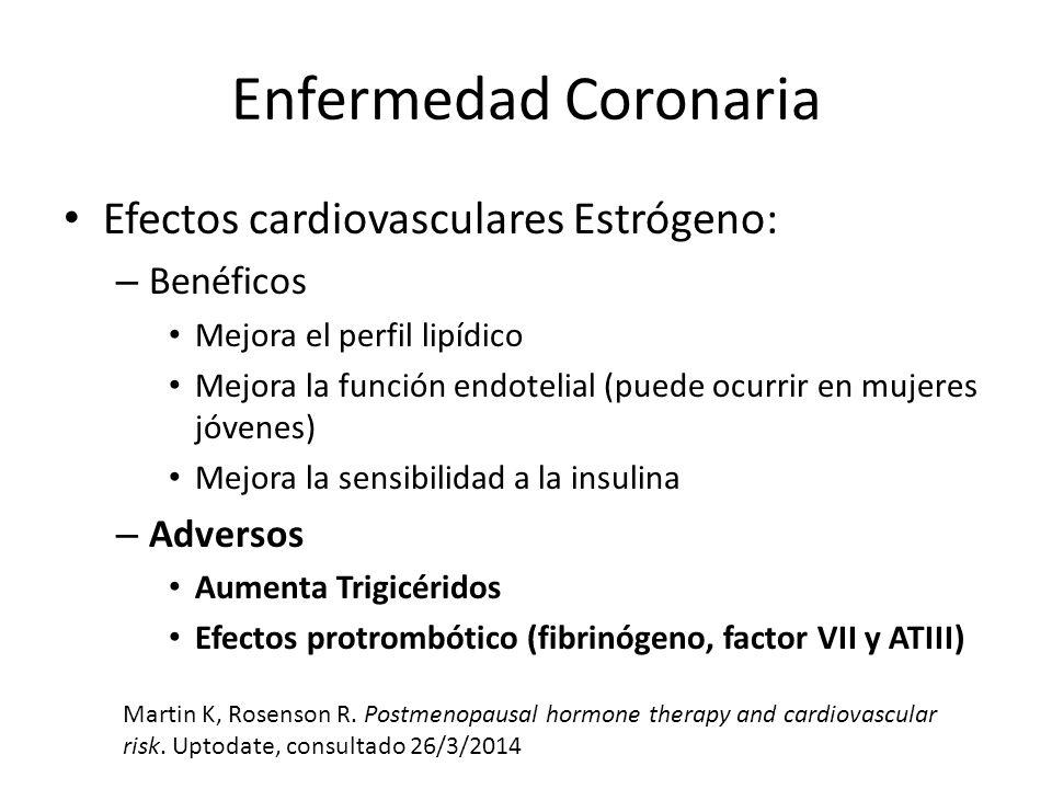 Enfermedad Coronaria Efectos cardiovasculares Estrógeno: – Benéficos Mejora el perfil lipídico Mejora la función endotelial (puede ocurrir en mujeres