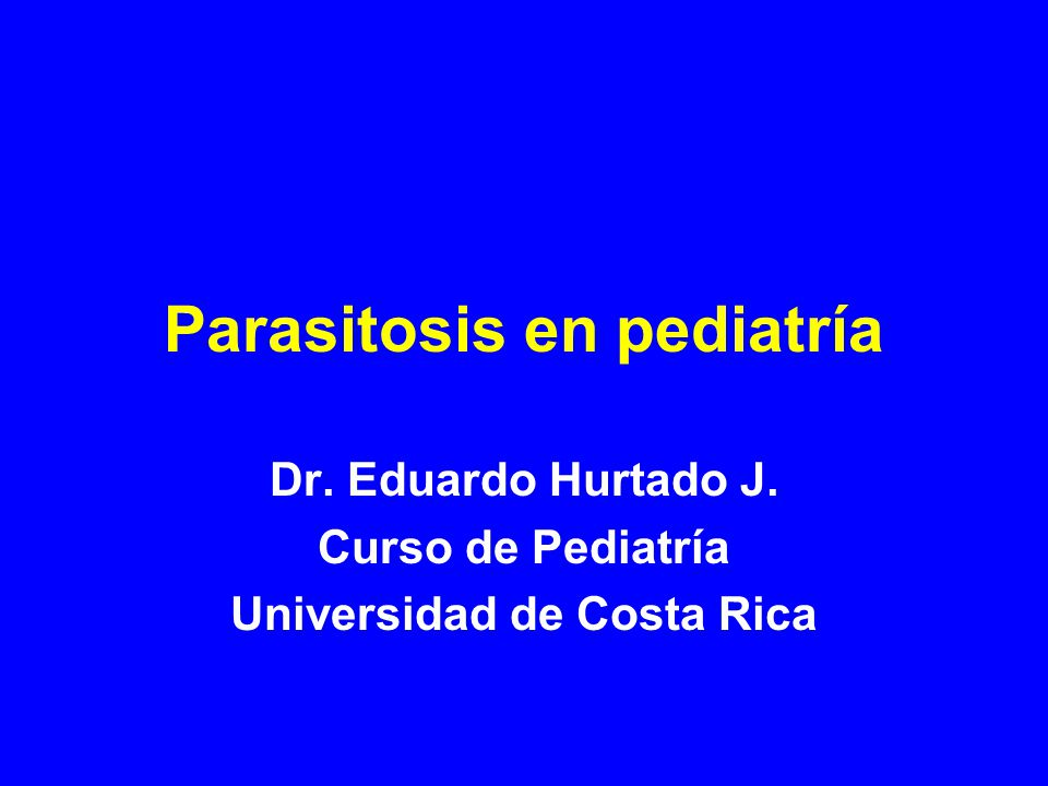 Parasitosis en pediatría Dr. Eduardo Hurtado J. Curso de Pediatría Universidad de Costa Rica