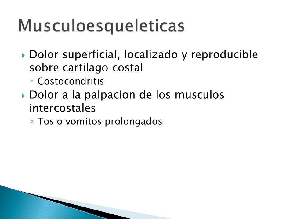 Dolor superficial, localizado y reproducible sobre cartilago costal Costocondritis Dolor a la palpacion de los musculos intercostales Tos o vomitos pr