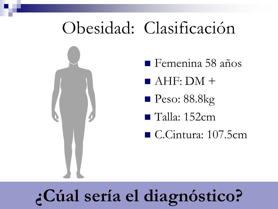 IMC 38.4/ OB G2 Obesidad: Clasificación Femenina 58 años AHF: DM + Peso: 88.8kg Talla: 152cm C.Cintura: 107.5cm ¿Cúal sería el diagnóstico?