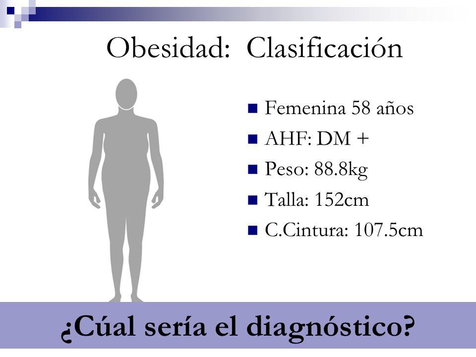 IMC 38.4 / OB G2 / Estadío 0 Obesidad: Clasificación Femenina 58 años AHF: DM + Peso: 88.8kg Talla: 152cm C.Cintura: 107.5cm ¿Cúal sería el diagnóstic