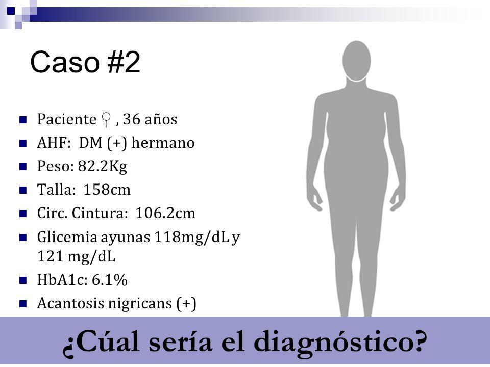 Caso #2 Paciente, 36 años AHF: DM (+) hermano Peso: 82.2Kg Talla: 158cm Circ. Cintura: 106.2cm Glicemia ayunas 118mg/dL y 121 mg/dL HbA1c: 6.1% Acanto