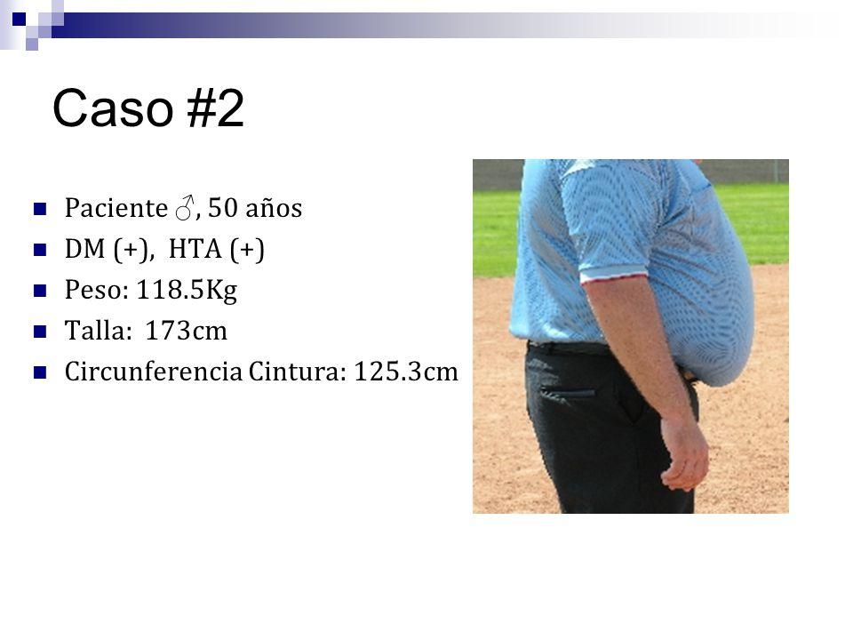 Caso #2 Paciente, 50 años DM (+), HTA (+) Peso: 118.5Kg Talla: 173cm Circunferencia Cintura: 125.3cm