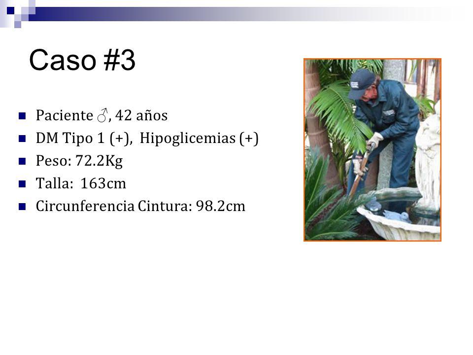 Caso #3 Paciente, 42 años DM Tipo 1 (+), Hipoglicemias (+) Peso: 72.2Kg Talla: 163cm Circunferencia Cintura: 98.2cm