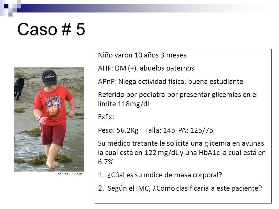 Caso # 5 Niño varón 10 años 3 meses AHF: DM (+) abuelos paternos APnP: Niega actividad física, buena estudiante Referido por pediatra por presentar gl