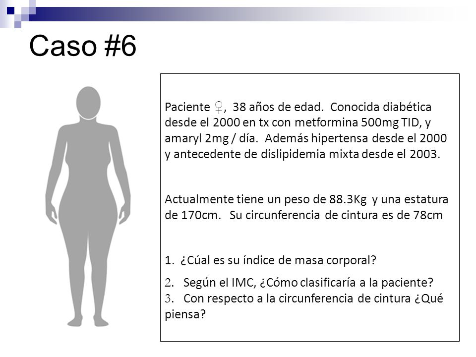 Caso #6 Paciente, 38 años de edad. Conocida diabética desde el 2000 en tx con metformina 500mg TID, y amaryl 2mg / día. Además hipertensa desde el 200