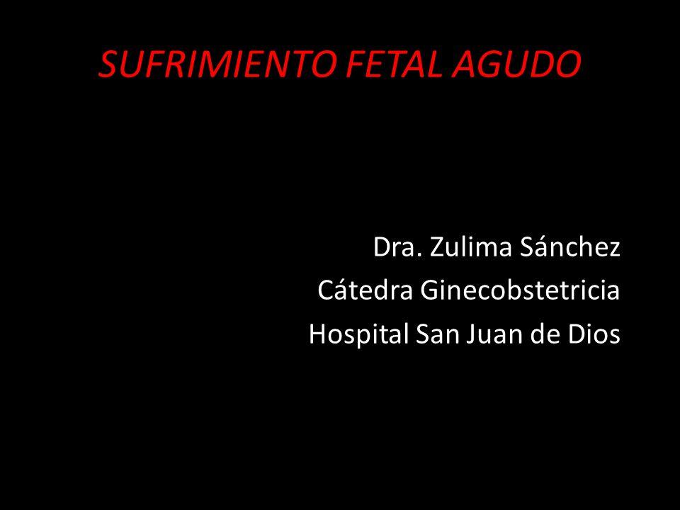 SUFRIMIENTO FETAL AGUDO Dra. Zulima Sánchez Cátedra Ginecobstetricia Hospital San Juan de Dios