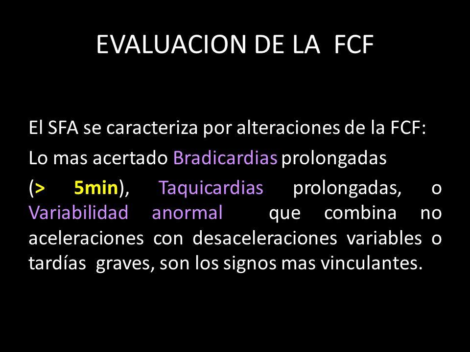 EVALUACION DE LA FCF El SFA se caracteriza por alteraciones de la FCF: Lo mas acertado Bradicardias prolongadas (> 5min), Taquicardias prolongadas, o Variabilidad anormal que combina no aceleraciones con desaceleraciones variables o tardías graves, son los signos mas vinculantes.
