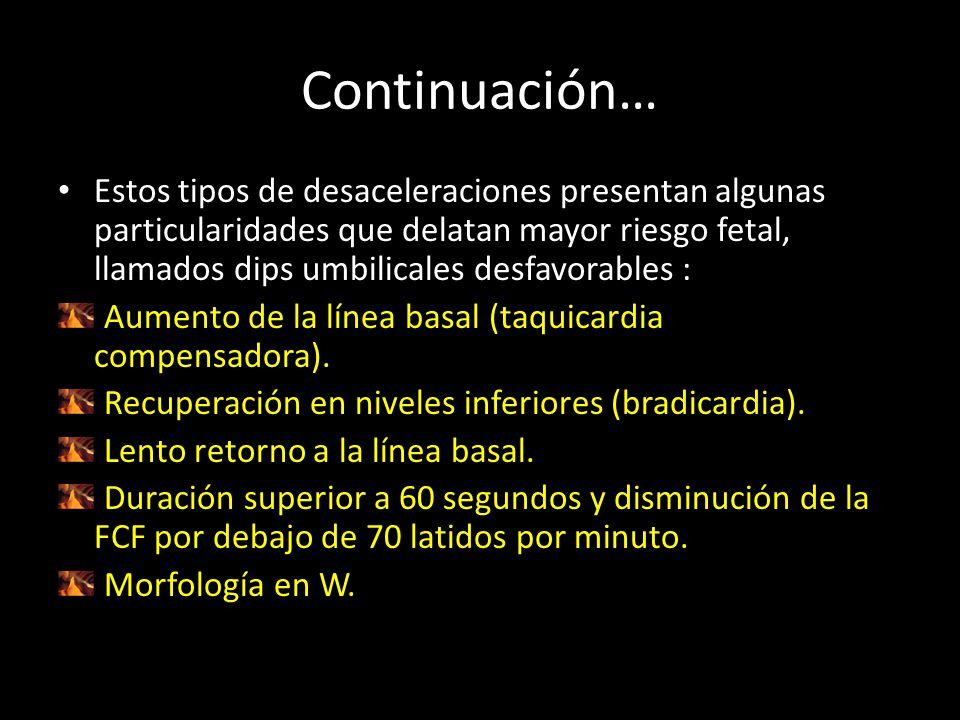 Continuación… Estos tipos de desaceleraciones presentan algunas particularidades que delatan mayor riesgo fetal, llamados dips umbilicales desfavorables : Aumento de la línea basal (taquicardia compensadora).